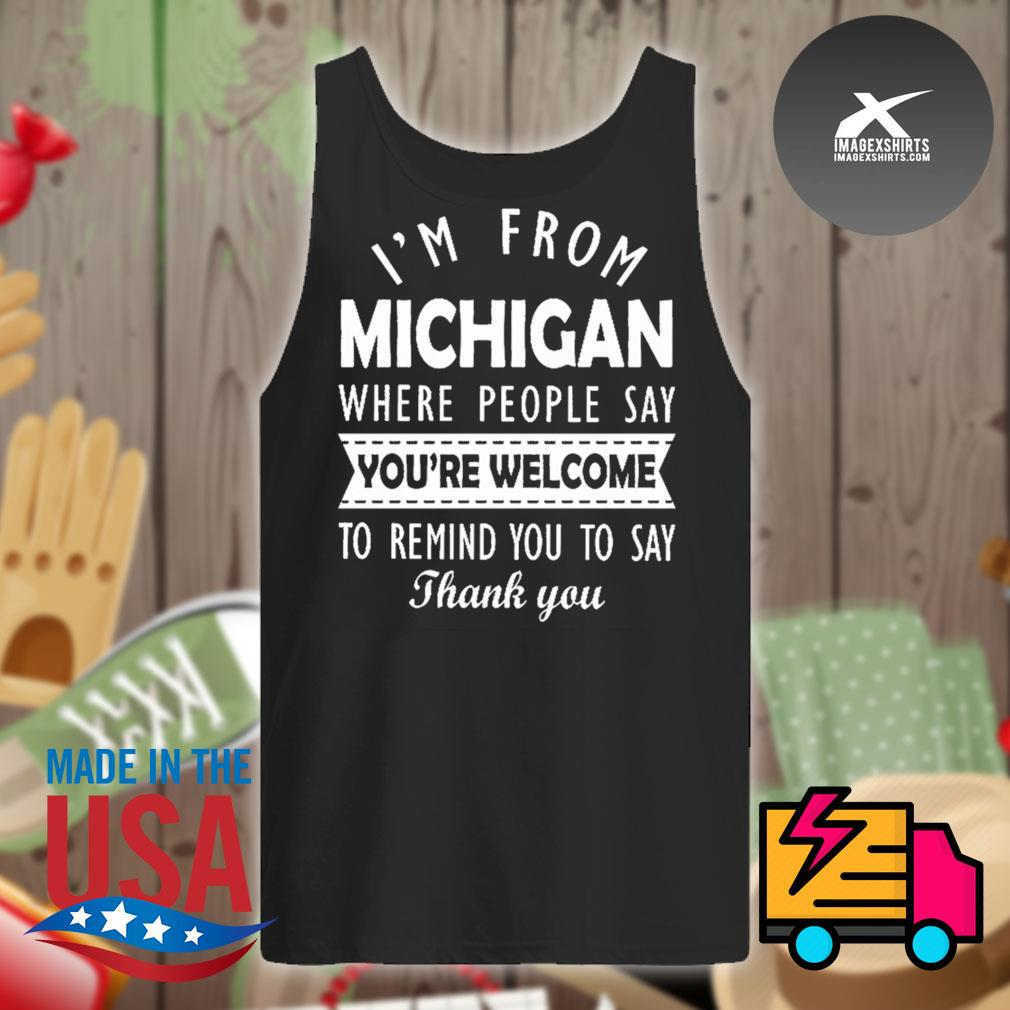 I'm from Michigan where people say you're welcome to remind you to say thank you s Tank-top