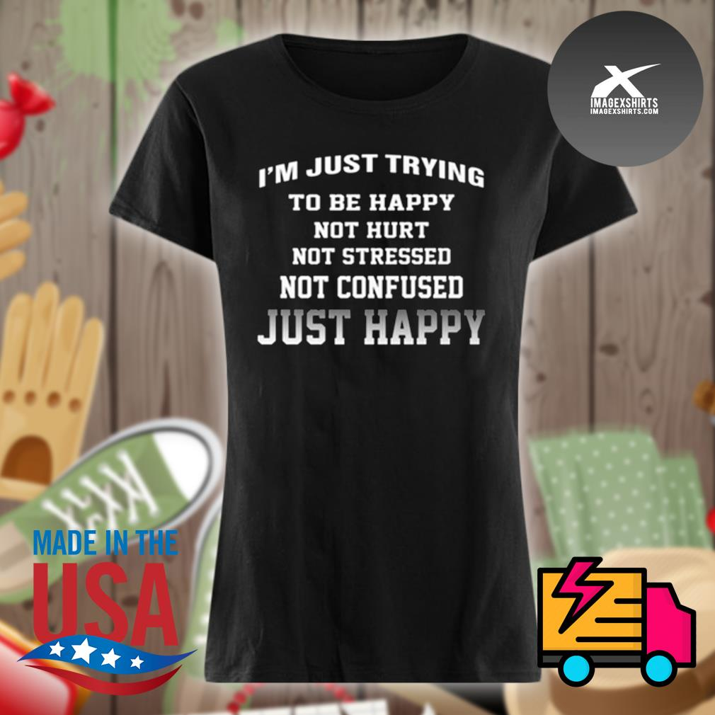 I'm just trying to be happy not hurt not stressed not confused just happy s Ladies t-shirt