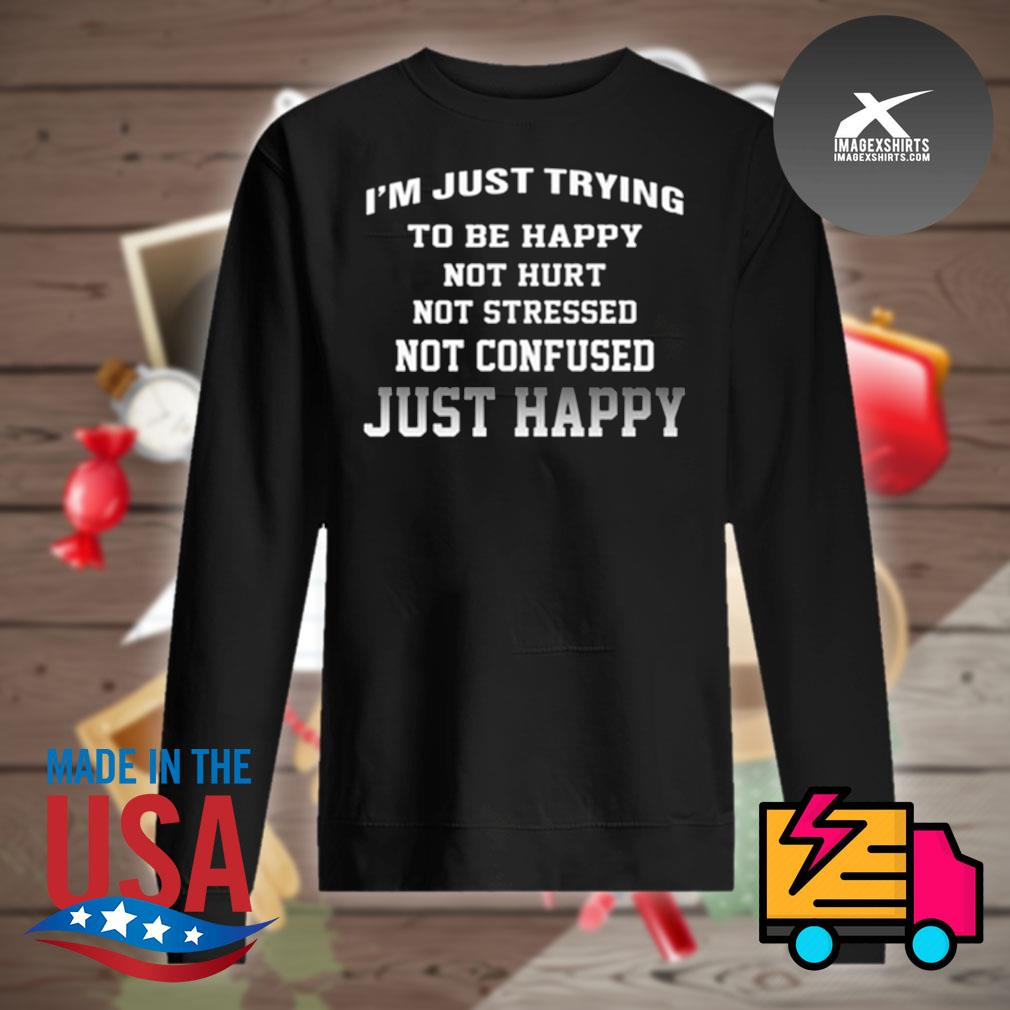 I'm just trying to be happy not hurt not stressed not confused just happy s Sweater