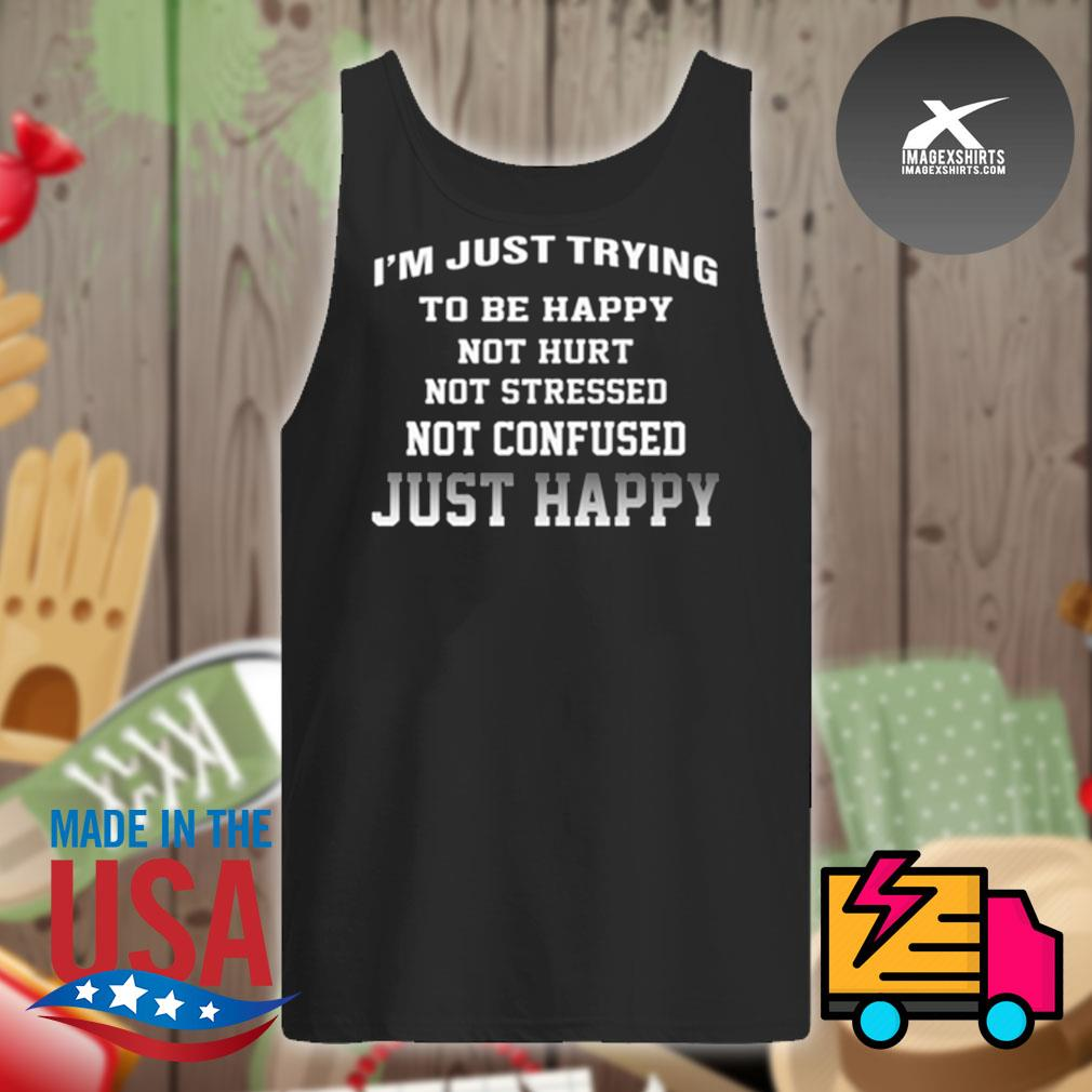 I'm just trying to be happy not hurt not stressed not confused just happy s Tank-top