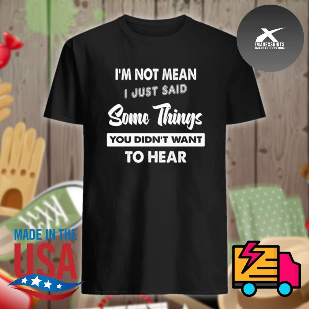 I'm not mean I just said some things you didn't want to hear shirt