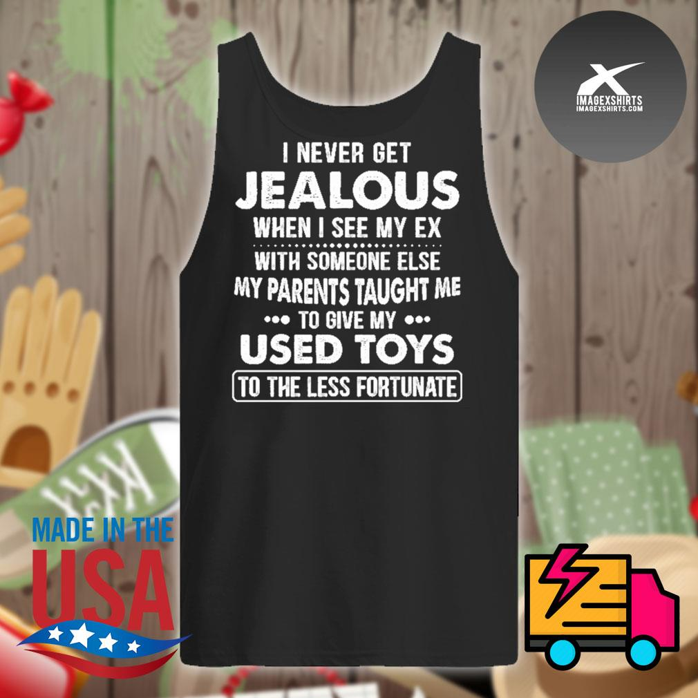 I never get jealous when I see my ex with someone else my parents taught me to give my used toys to the less fortunate s Tank-top