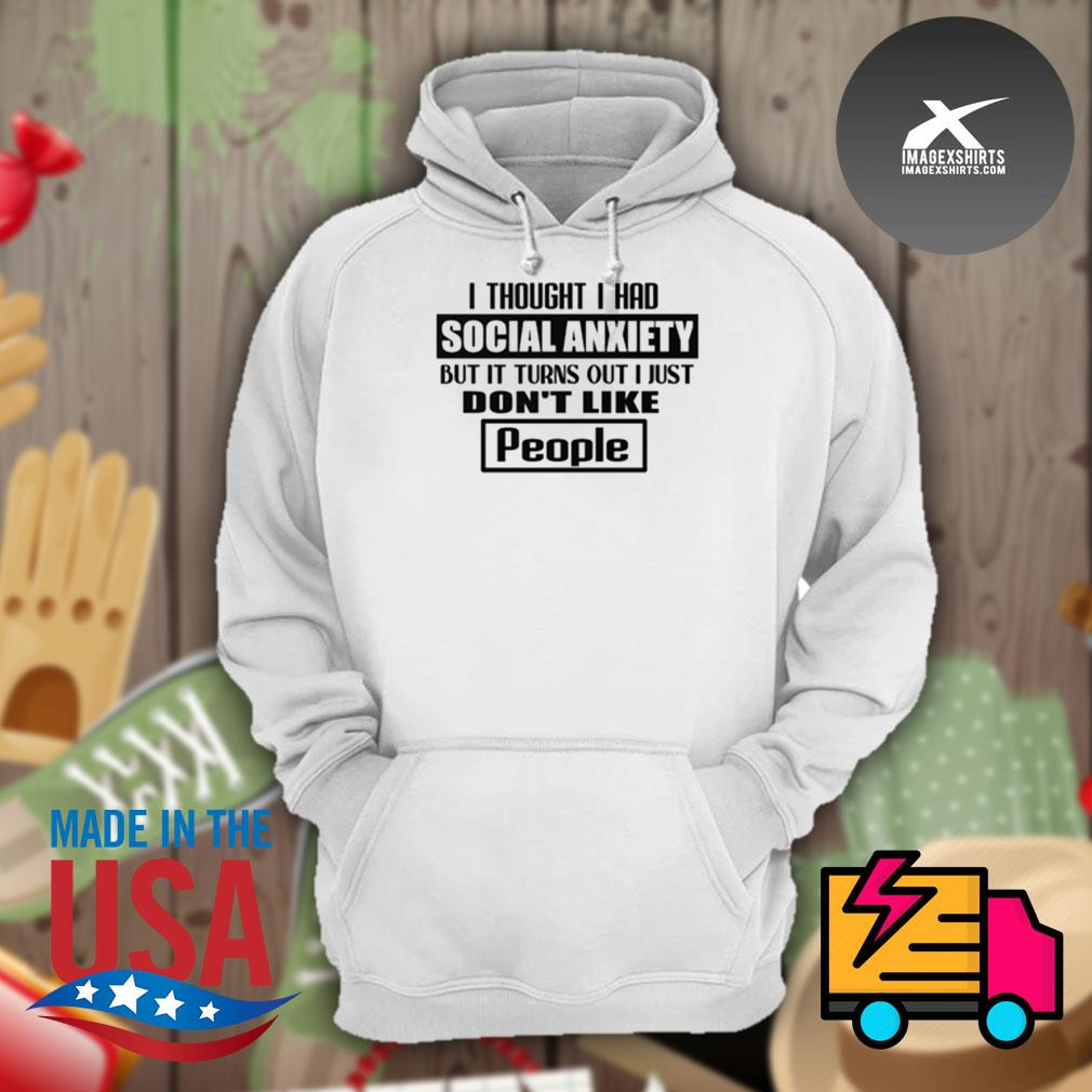 I thought I had social anxiety but it turns out I just don't like people s Hoodie