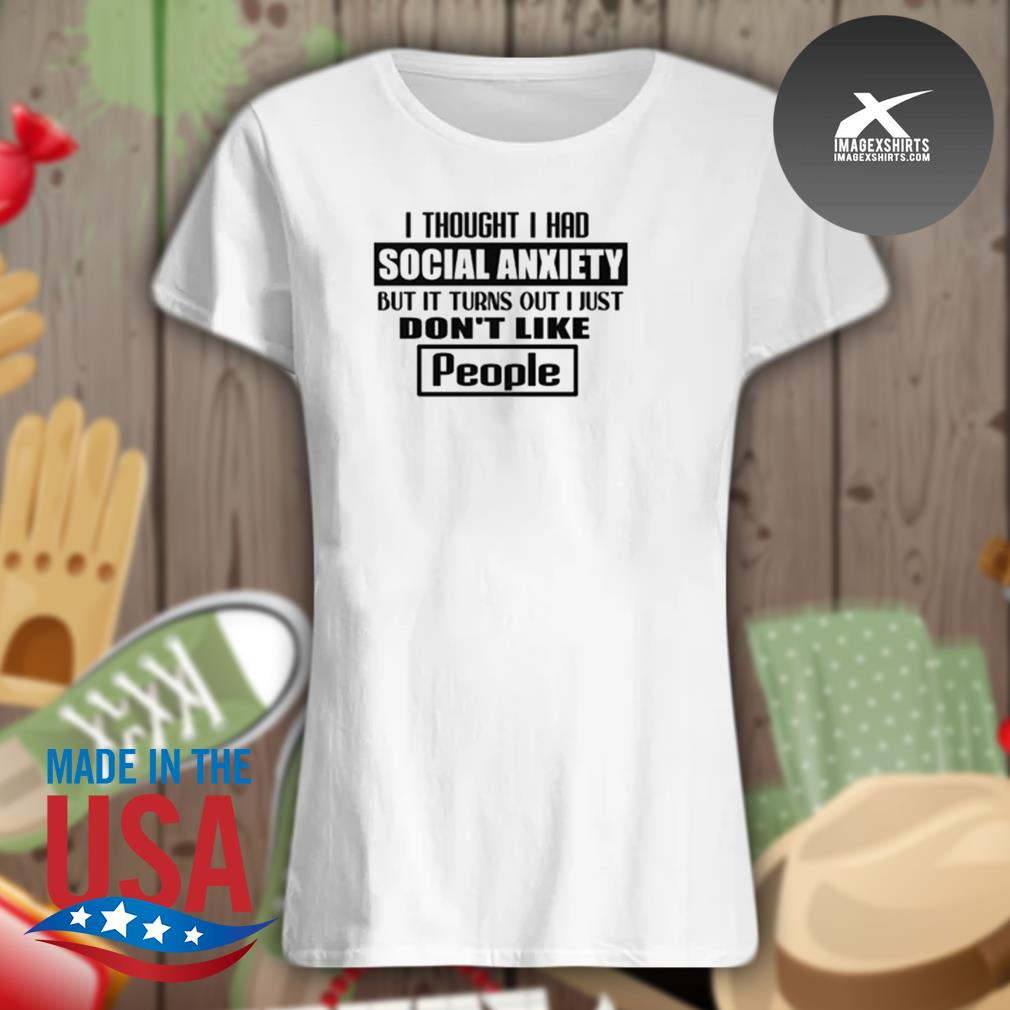 I thought I had social anxiety but it turns out I just don't like people s Ladies t-shirt