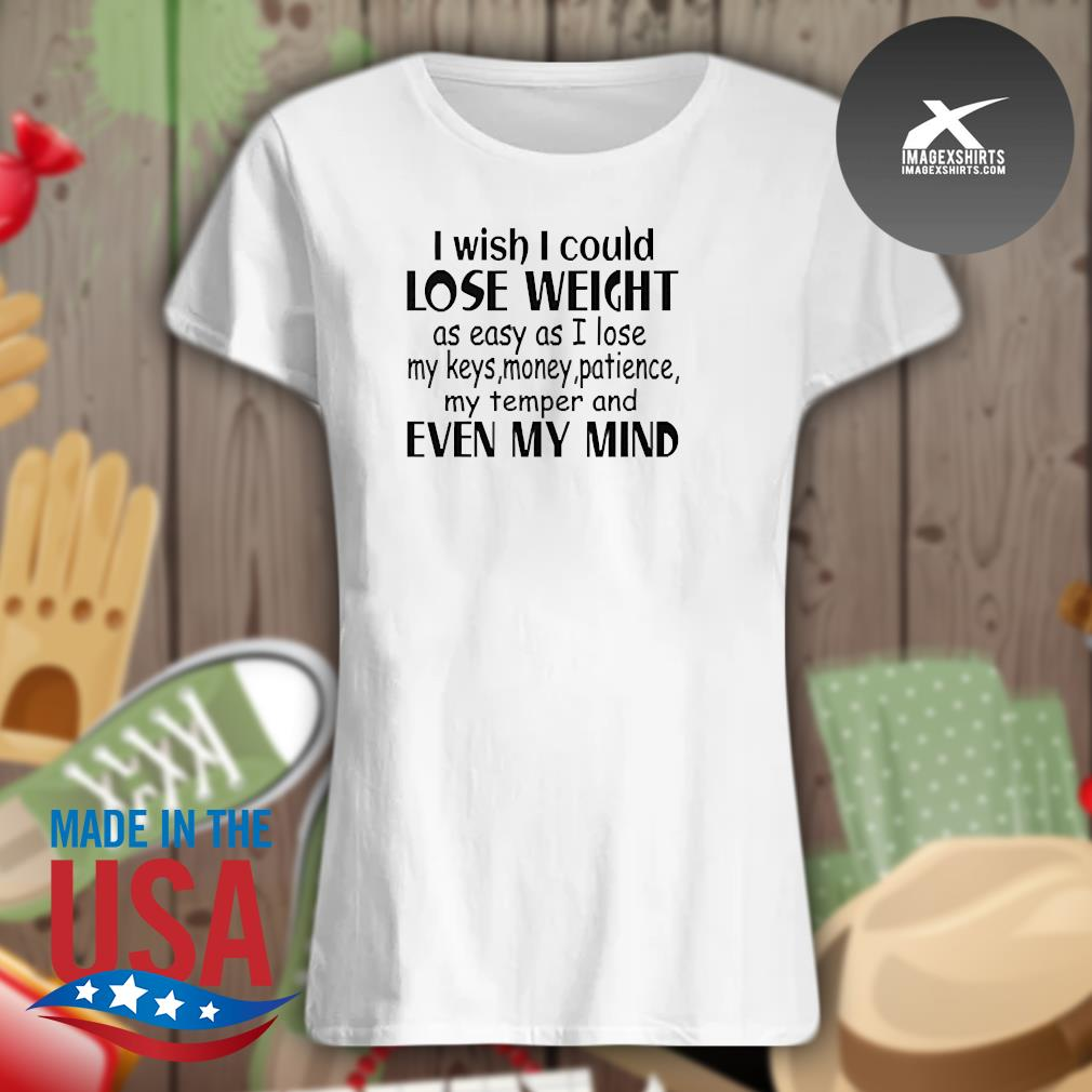 I wish I could lose weight as easy as I lose my keys money patience my temper and even my mind s Ladies t-shirt