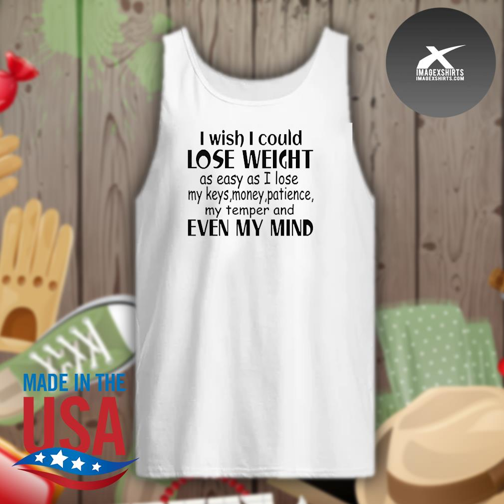 I wish I could lose weight as easy as I lose my keys money patience my temper and even my mind s Tank-top