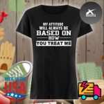 My attitude will always be based on how you treat me s Ladies t-shirt