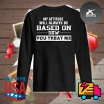 My attitude will always be based on how you treat me s Sweater
