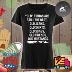Old things are still the best old Jeans old Shirts old Songs old Friends old Mustangs s Ladies t-shirt