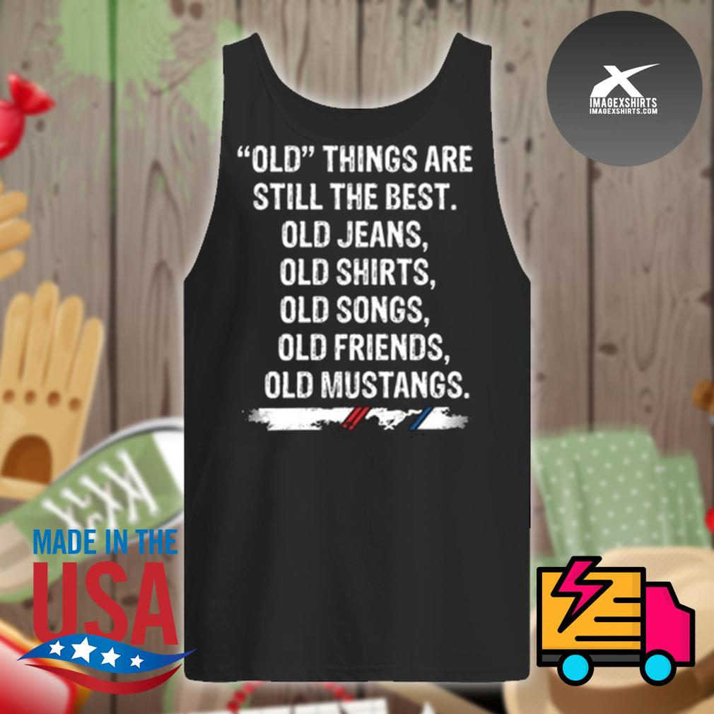 Old things are still the best old Jeans old Shirts old Songs old Friends old Mustangs s Tank-top