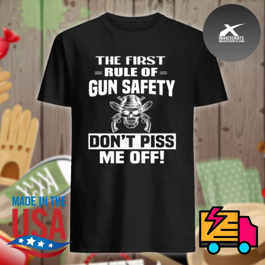 Skull the first rule of gun safety don't piss me off shirt