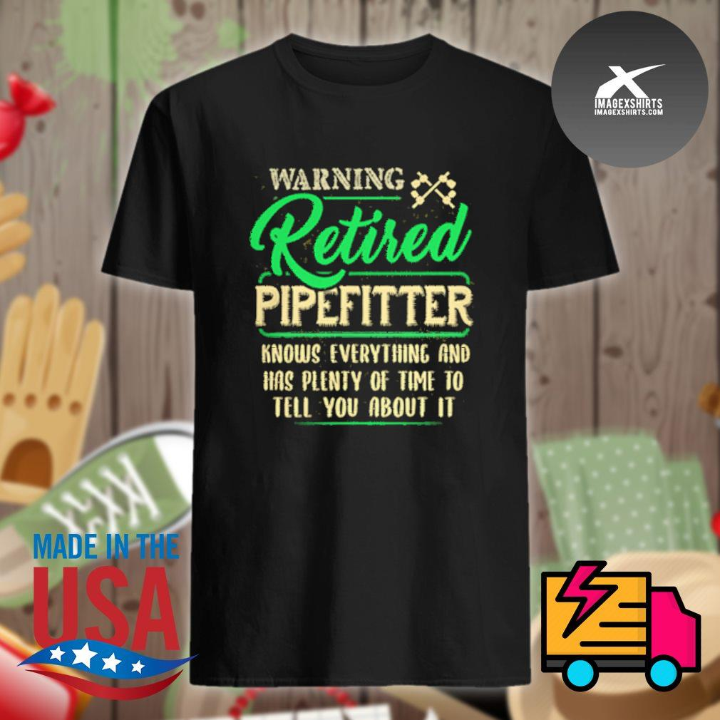 Warning retired pipefitter knows everything and has plenty of time to tell you about it shirt