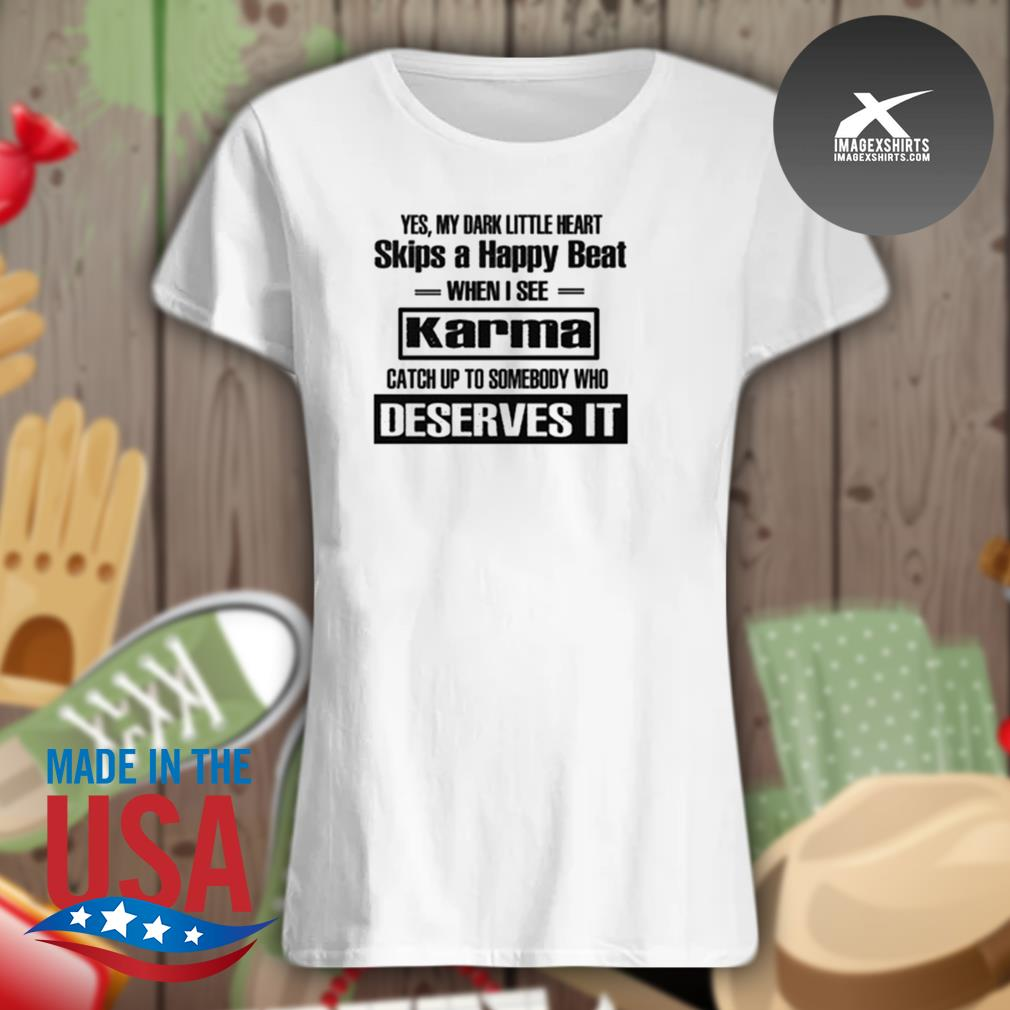 Yes my dark little heart skips a happy beat when I see Karma catch up to somebody who deserves IT s Ladies t-shirt