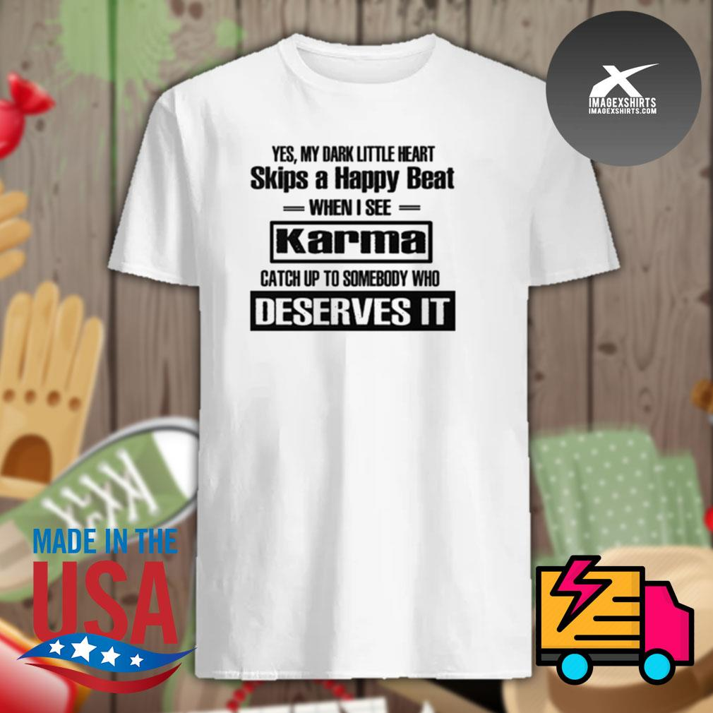 Yes my dark little heart skips a happy beat when I see Karma catch up to somebody who deserves IT shirt
